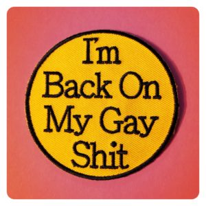 I'm Back on my Gay Shit Patch